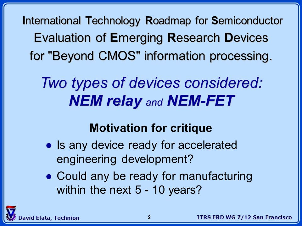 ITRS ERD WG 7/12 San Francisco David Elata, Technion 2 International Technology Roadmap for Semiconductor Evaluation of Emerging Research Devices for
