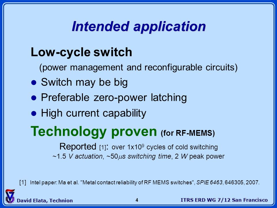 ITRS ERD WG 7/12 San Francisco David Elata, Technion 4 Intended application Low-cycle switch (power management and reconfigurable circuits) Switch may