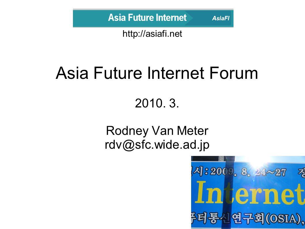 http://asiafi.net Asia Future Internet Forum 2010. 3. Rodney Van Meter rdv@sfc.wide.ad.jp