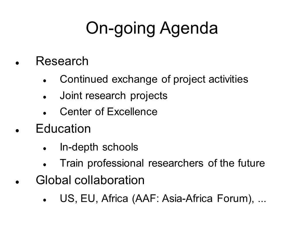 On-going Agenda Research Continued exchange of project activities Joint research projects Center of Excellence Education In-depth schools Train professional researchers of the future Global collaboration US, EU, Africa (AAF: Asia-Africa Forum),...