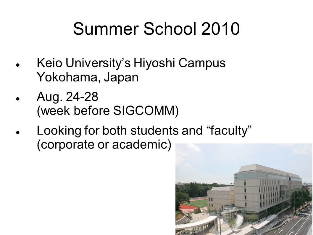 Summer School 2010 Keio Universitys Hiyoshi Campus Yokohama, Japan Aug. 24-28 (week before SIGCOMM) Looking for both students and faculty (corporate o