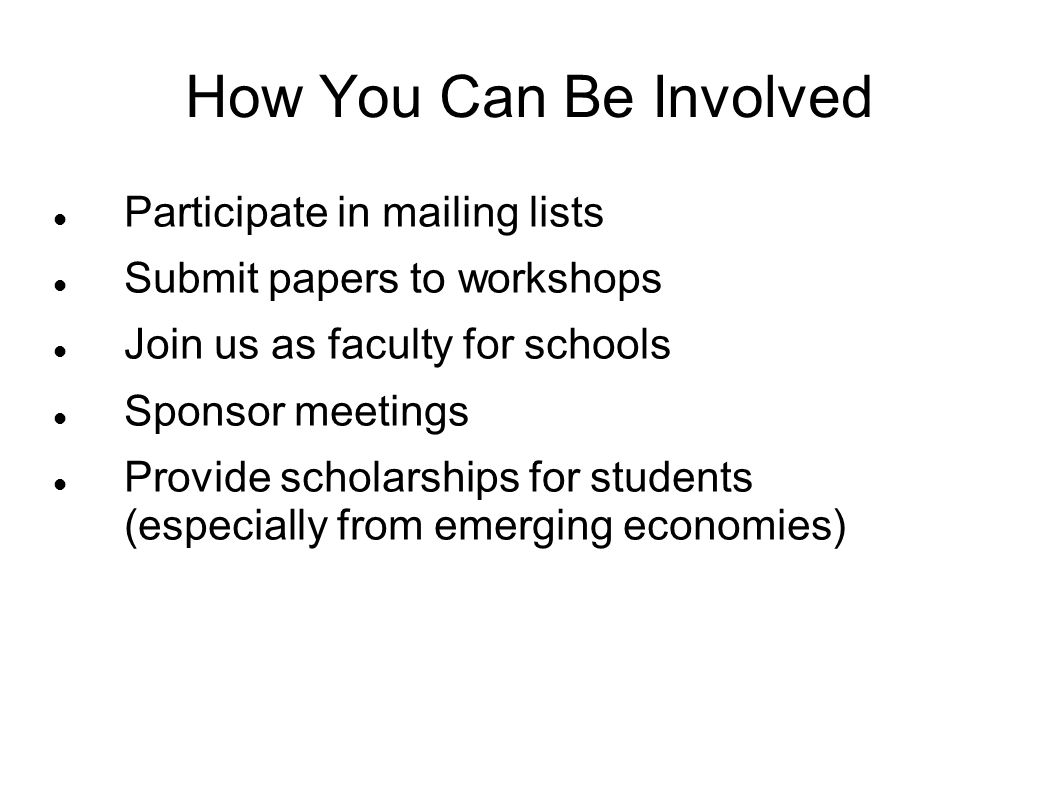 How You Can Be Involved Participate in mailing lists Submit papers to workshops Join us as faculty for schools Sponsor meetings Provide scholarships for students (especially from emerging economies)