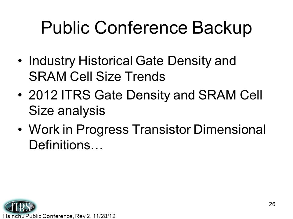 Public Conference Backup Industry Historical Gate Density and SRAM Cell Size Trends 2012 ITRS Gate Density and SRAM Cell Size analysis Work in Progres