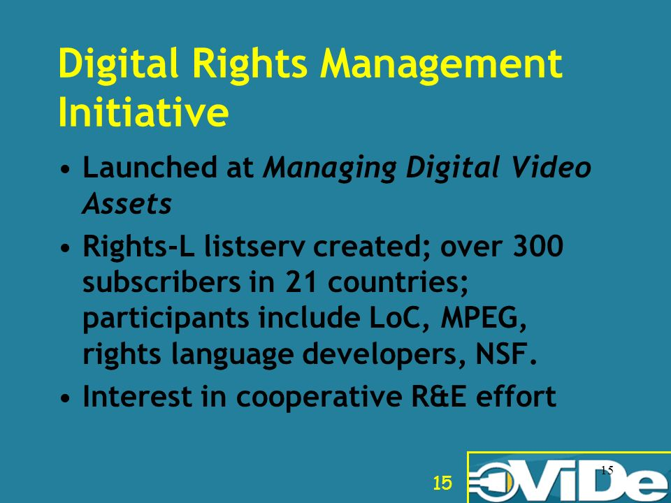 15 Digital Rights Management Initiative Launched at Managing Digital Video Assets Rights-L listserv created; over 300 subscribers in 21 countries; par