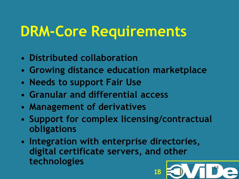 18 DRM-Core Requirements Distributed collaboration Growing distance education marketplace Needs to support Fair Use Granular and differential access M