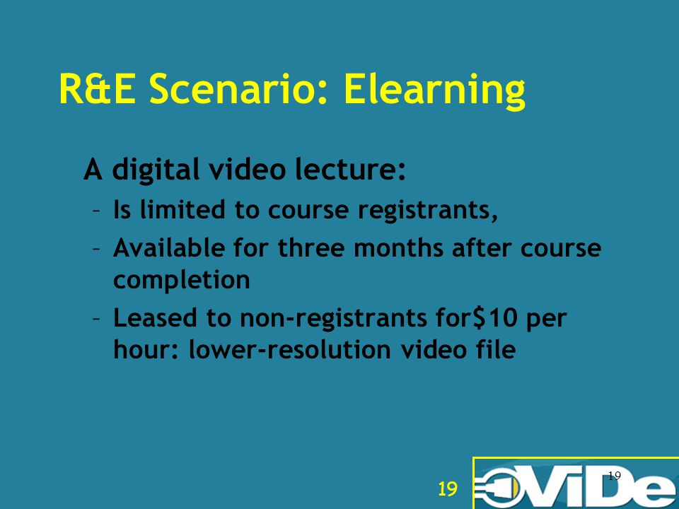19 R&E Scenario: Elearning A digital video lecture: –Is limited to course registrants, –Available for three months after course completion –Leased to