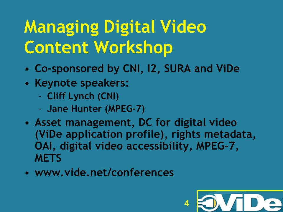4 4 Managing Digital Video Content Workshop Co-sponsored by CNI, I2, SURA and ViDe Keynote speakers: –Cliff Lynch (CNI) –Jane Hunter (MPEG-7) Asset ma