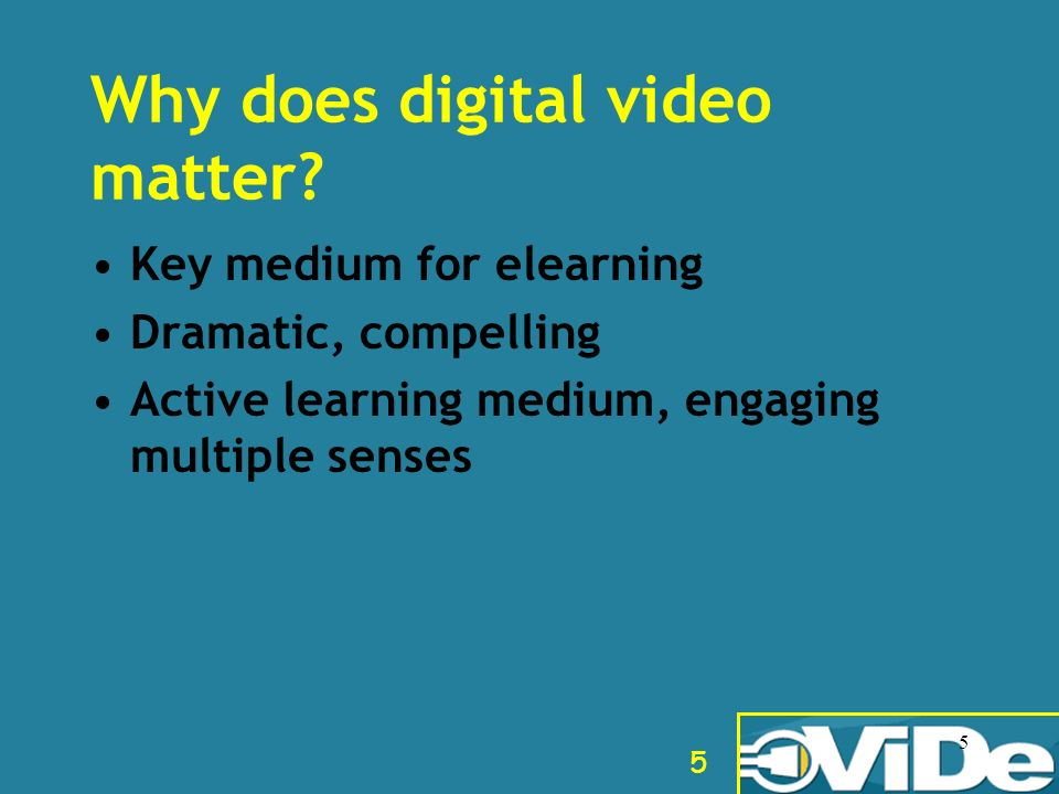 5 5 Why does digital video matter? Key medium for elearning Dramatic, compelling Active learning medium, engaging multiple senses