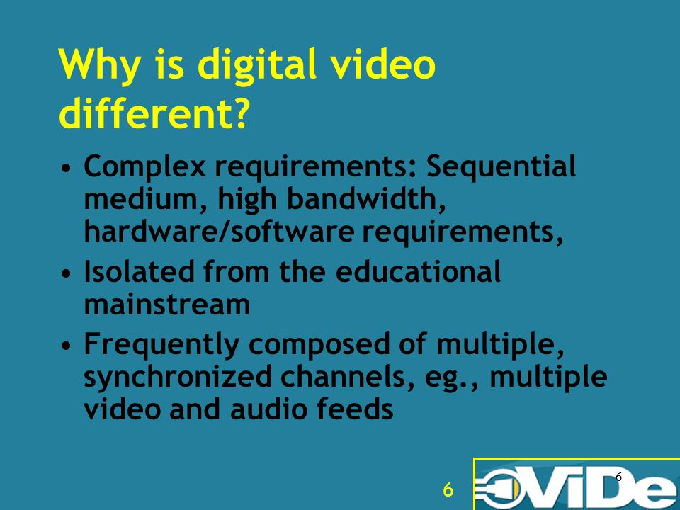 6 6 Why is digital video different? Complex requirements: Sequential medium, high bandwidth, hardware/software requirements, Isolated from the educati