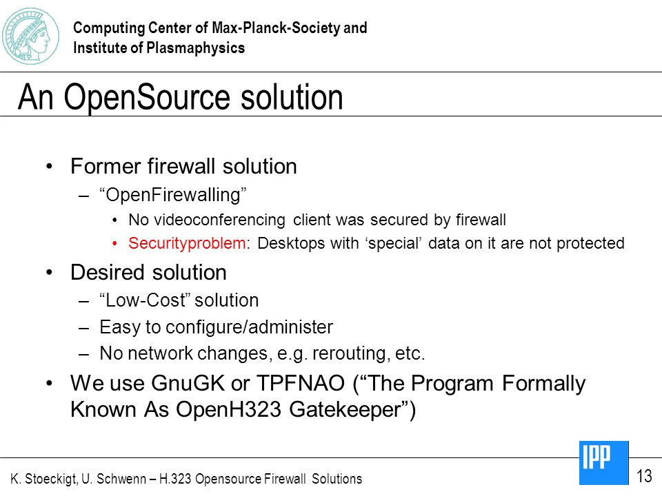 Computing Center of Max-Planck-Society and Institute of Plasmaphysics K. Stoeckigt, U. Schwenn – H.323 Opensource Firewall Solutions 13 An OpenSource