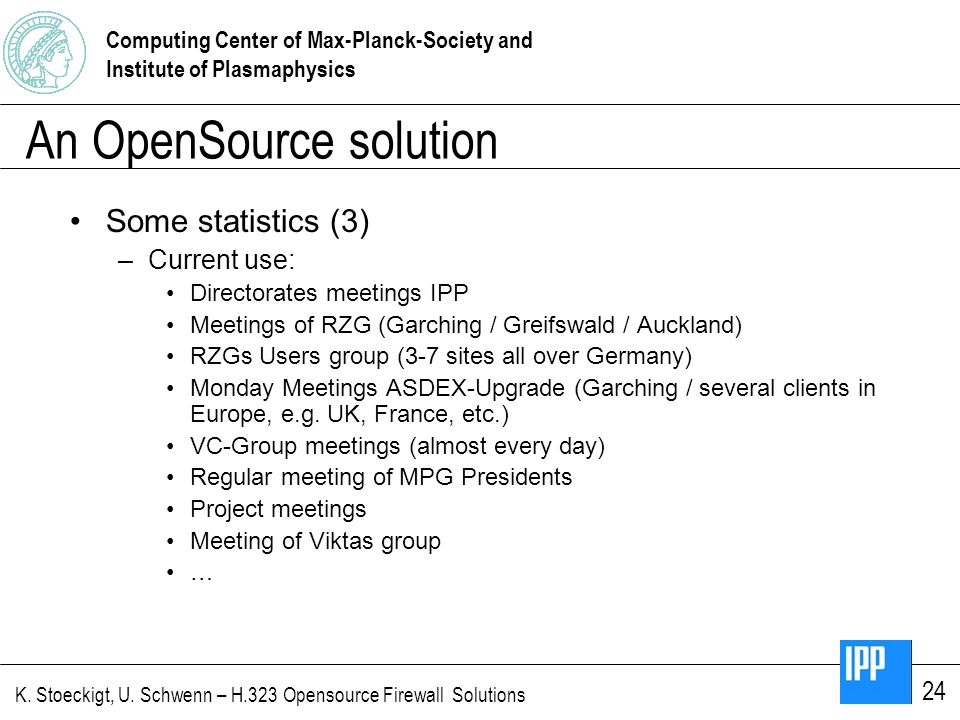 Computing Center of Max-Planck-Society and Institute of Plasmaphysics K. Stoeckigt, U. Schwenn – H.323 Opensource Firewall Solutions 24 An OpenSource
