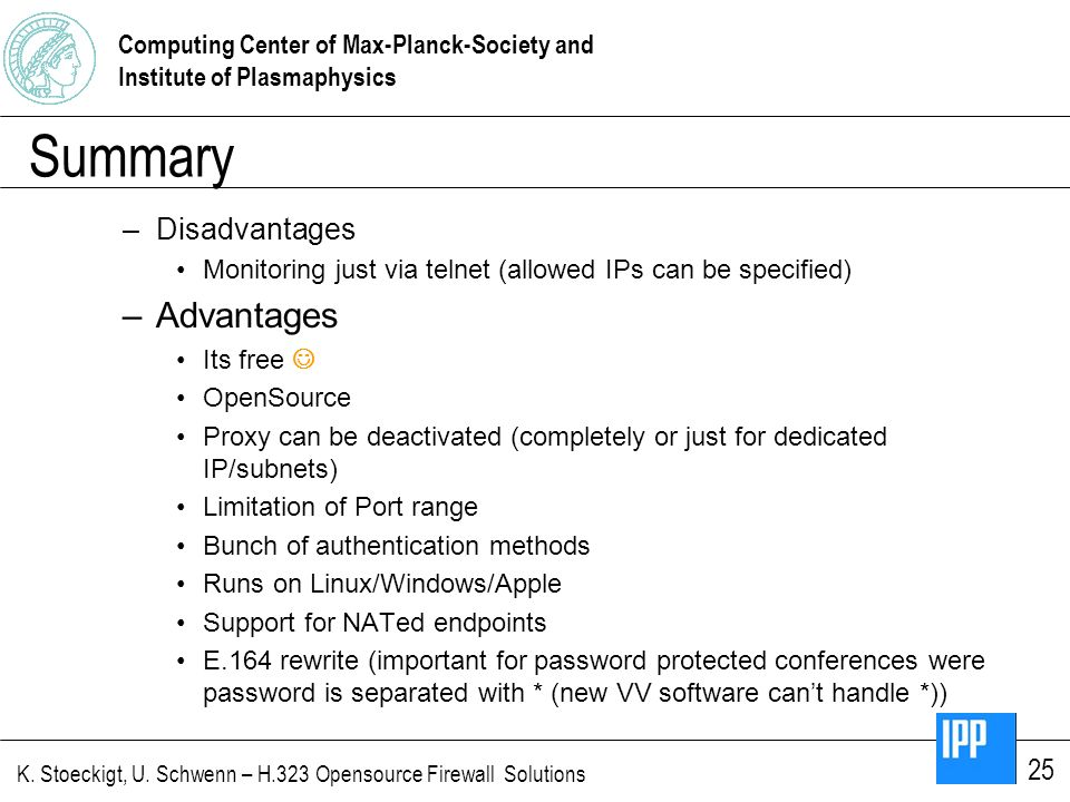 Computing Center of Max-Planck-Society and Institute of Plasmaphysics K. Stoeckigt, U. Schwenn – H.323 Opensource Firewall Solutions 25 Summary –Disad