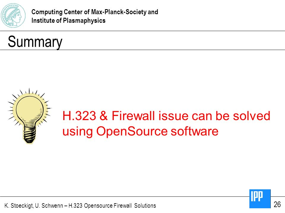 Computing Center of Max-Planck-Society and Institute of Plasmaphysics K. Stoeckigt, U. Schwenn – H.323 Opensource Firewall Solutions 26 Summary H.323