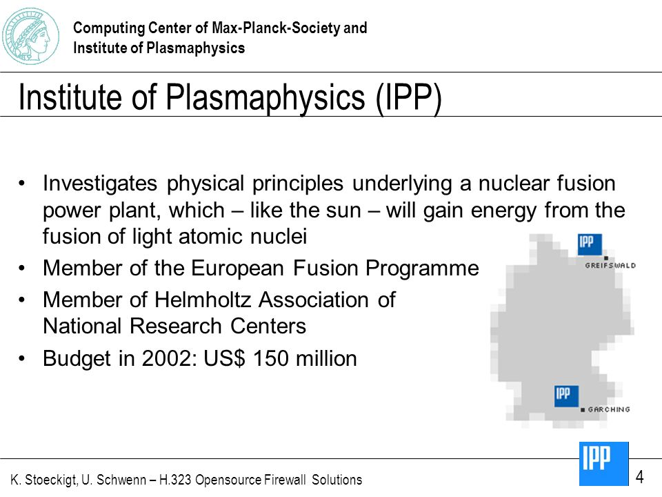 Computing Center of Max-Planck-Society and Institute of Plasmaphysics K. Stoeckigt, U. Schwenn – H.323 Opensource Firewall Solutions 4 Institute of Pl