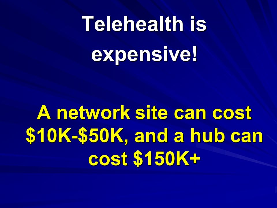 Telehealth is expensive! A network site can cost $10K-$50K, and a hub can cost $150K+