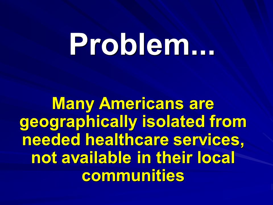 Problem...Problem... Many Americans are geographically isolated from needed healthcare services, not available in their local communities