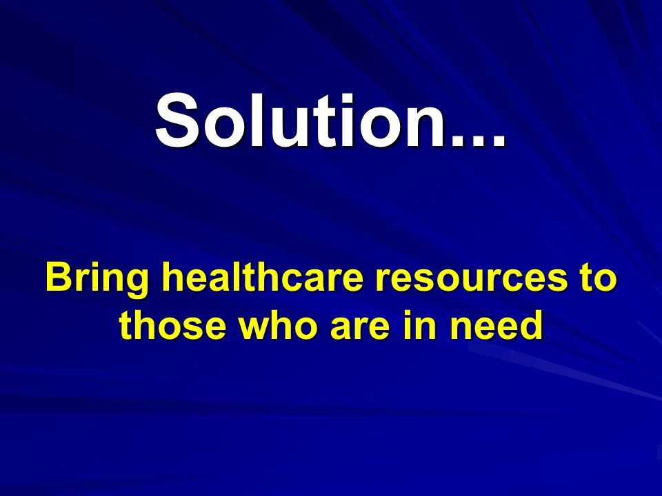 Solution...Solution... Bring healthcare resources to those who are in need