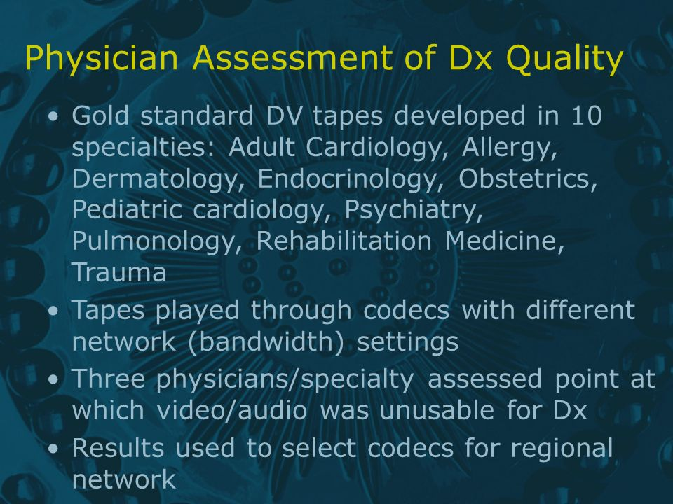 Physician Assessment of Dx Quality Gold standard DV tapes developed in 10 specialties: Adult Cardiology, Allergy, Dermatology, Endocrinology, Obstetrics, Pediatric cardiology, Psychiatry, Pulmonology, Rehabilitation Medicine, Trauma Tapes played through codecs with different network (bandwidth) settings Three physicians/specialty assessed point at which video/audio was unusable for Dx Results used to select codecs for regional network