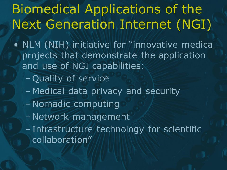 Biomedical Applications of the Next Generation Internet (NGI) NLM (NIH) initiative for innovative medical projects that demonstrate the application and use of NGI capabilities: –Quality of service –Medical data privacy and security –Nomadic computing –Network management –Infrastructure technology for scientific collaboration