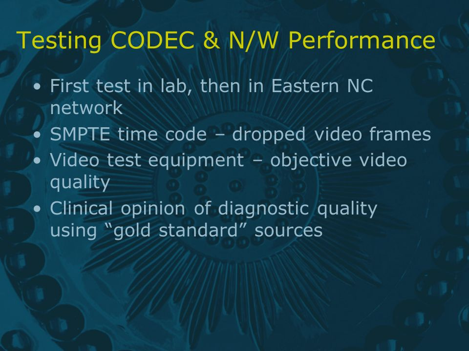 Testing CODEC & N/W Performance First test in lab, then in Eastern NC network SMPTE time code – dropped video frames Video test equipment – objective video quality Clinical opinion of diagnostic quality using gold standard sources