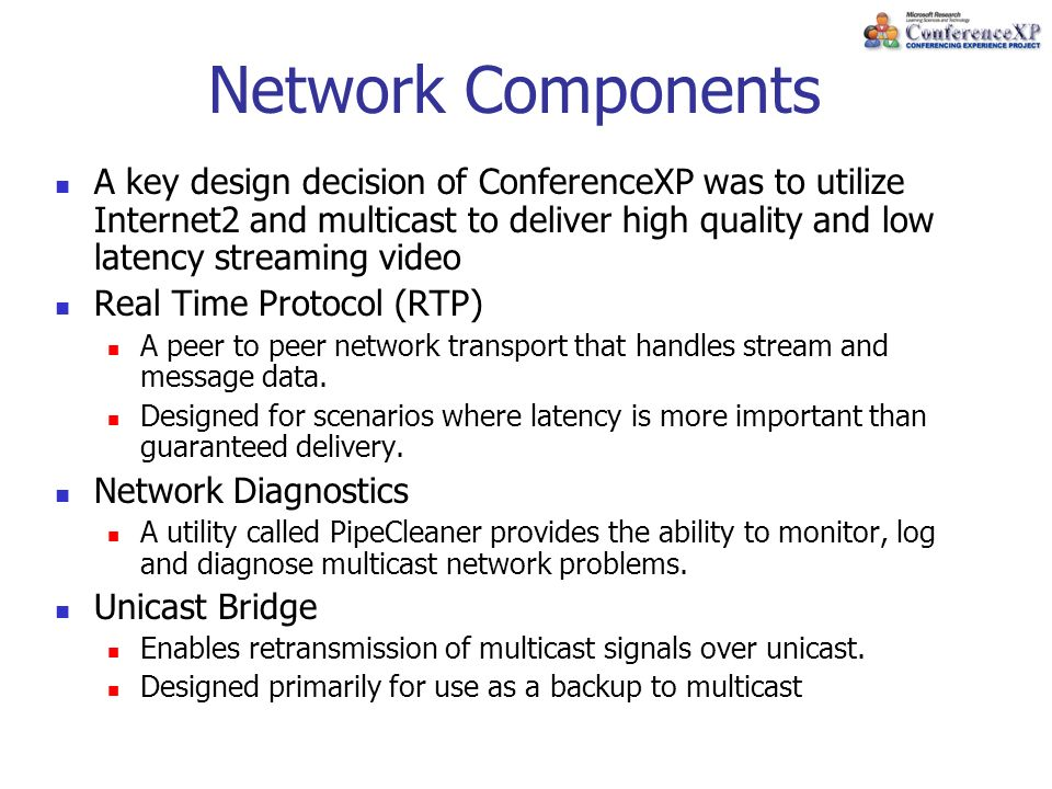 Network Components A key design decision of ConferenceXP was to utilize Internet2 and multicast to deliver high quality and low latency streaming video Real Time Protocol (RTP) A peer to peer network transport that handles stream and message data.