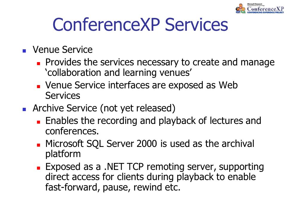 ConferenceXP Services Venue Service Provides the services necessary to create and manage collaboration and learning venues Venue Service interfaces are exposed as Web Services Archive Service (not yet released) Enables the recording and playback of lectures and conferences.