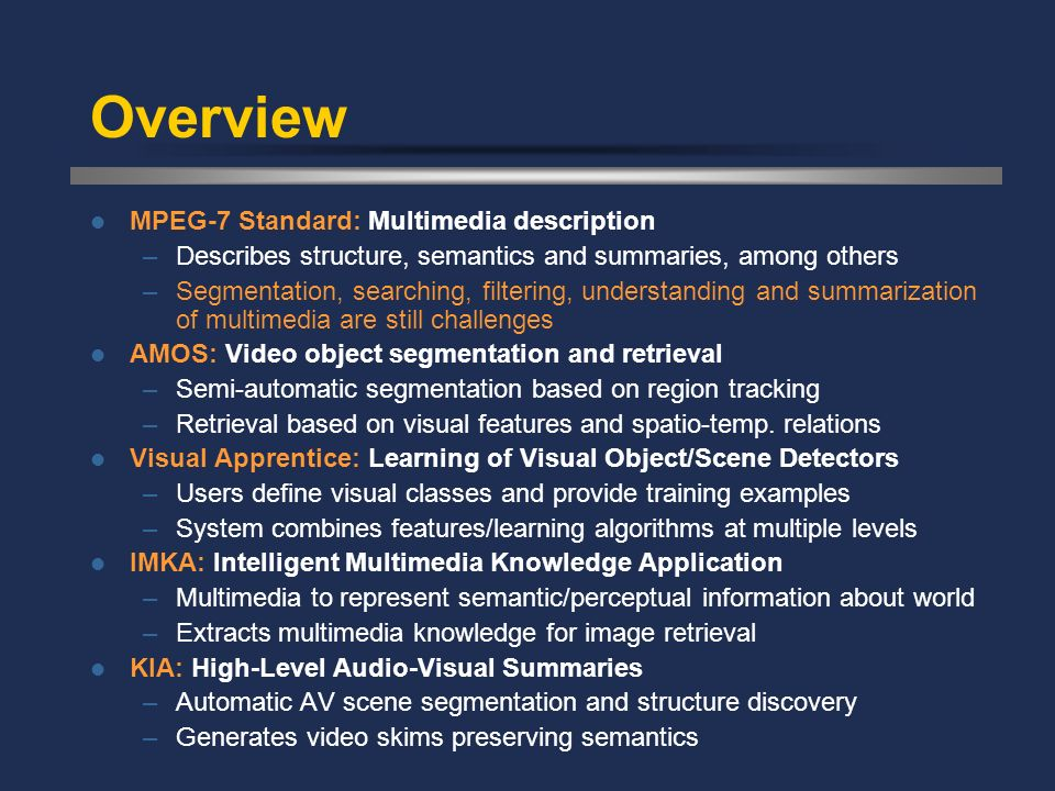 The IMKA System MediaNet: Multimedia knowledge representation framework –Extends traditional knowledge representations by incorporating perceptual and symbolic information –Defines and illustrates concepts and relations using multi- modal content and descriptors –Encoded using MPEG-7 description tools Implementation: –Semi-automatic construction of MediaNet knowledge base –CBIR query expansion and multi-modal query translation Experimentation: –MPEG-7 color image test-set (5466 images, 51 queries).