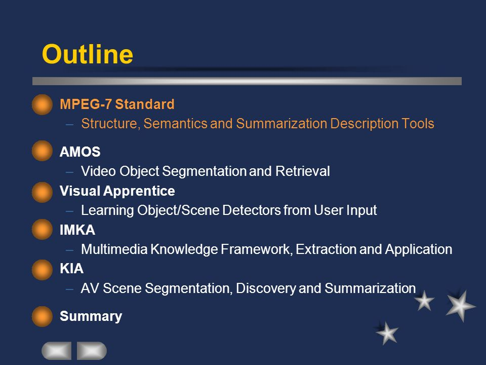 Outline MPEG-7 Standard –Structure, Semantics and Summarization Description Tools AMOS (structure) –Video Object Segmentation and Retrieval Visual Apprentice (structure + semantics) –Learning Object/Scene Detectors from User Input IMKA –Multimedia Knowledge Framework, Extraction and Application KIA –AV Scene Segmentation, Discovery and Summarization Summary