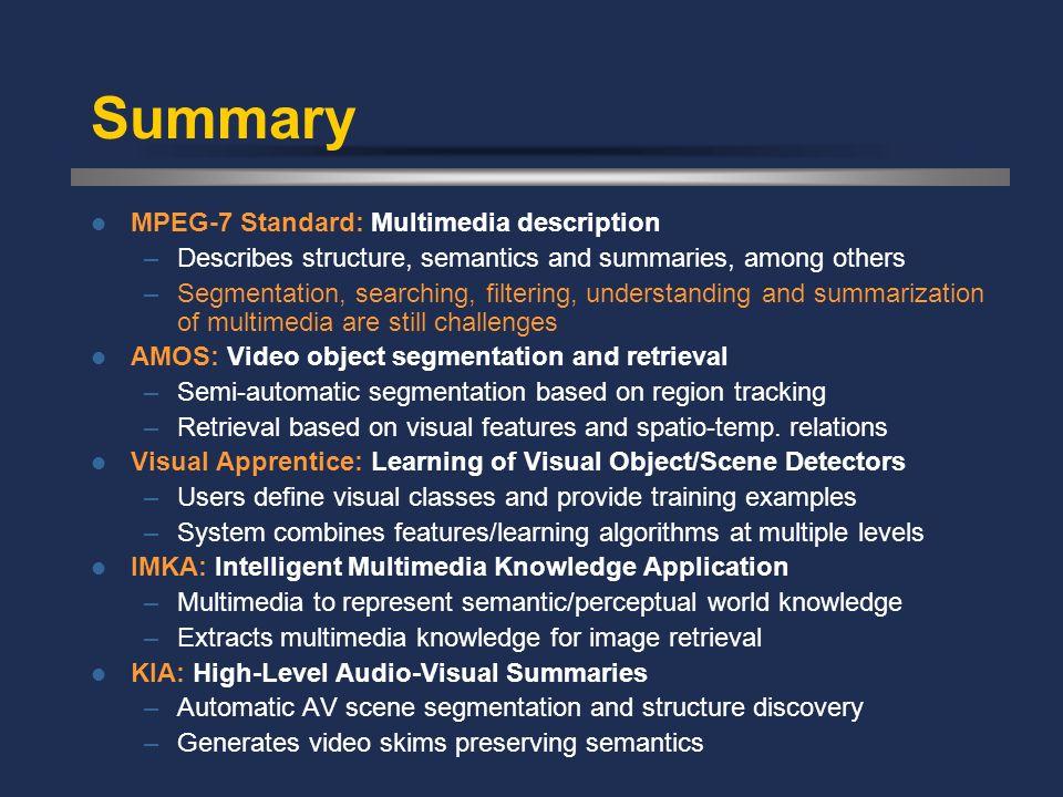 MPEG-7 Standard: Multimedia description –Describes structure, semantics and summaries, among others –Segmentation, searching, filtering, understanding