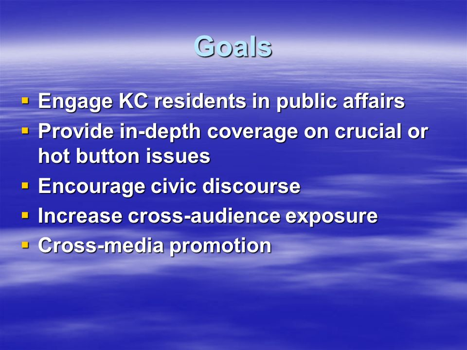 Goals Engage KC residents in public affairs Engage KC residents in public affairs Provide in-depth coverage on crucial or hot button issues Provide in-depth coverage on crucial or hot button issues Encourage civic discourse Encourage civic discourse Increase cross-audience exposure Increase cross-audience exposure Cross-media promotion Cross-media promotion