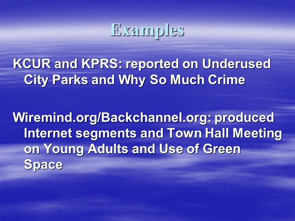 Examples KCUR and KPRS: reported on Underused City Parks and Why So Much Crime Wiremind.org/Backchannel.org: produced Internet segments and Town Hall Meeting on Young Adults and Use of Green Space