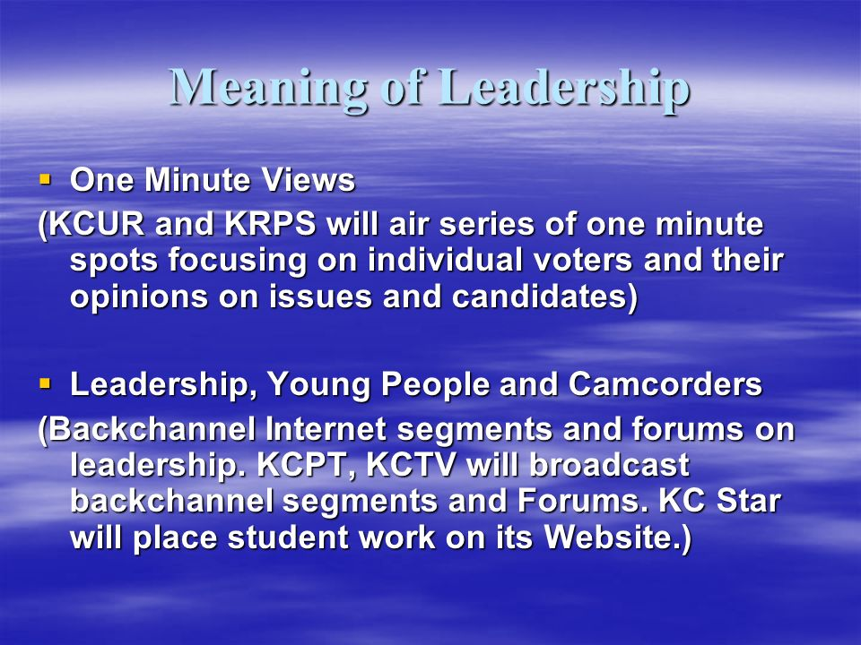 Meaning of Leadership One Minute Views One Minute Views (KCUR and KRPS will air series of one minute spots focusing on individual voters and their opinions on issues and candidates) Leadership, Young People and Camcorders Leadership, Young People and Camcorders (Backchannel Internet segments and forums on leadership.
