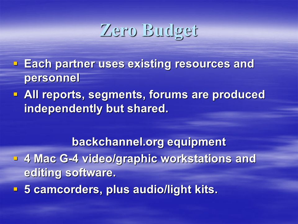 Zero Budget Each partner uses existing resources and personnel Each partner uses existing resources and personnel All reports, segments, forums are produced independently but shared.