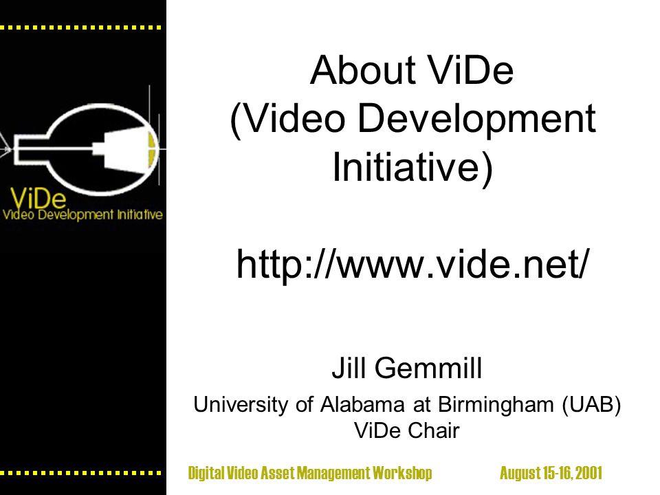 Digital Video Asset Management Workshop August 15-16, 2001 About ViDe (Video Development Initiative) http://www.vide.net/ Jill Gemmill University of Alabama at Birmingham (UAB) ViDe Chair