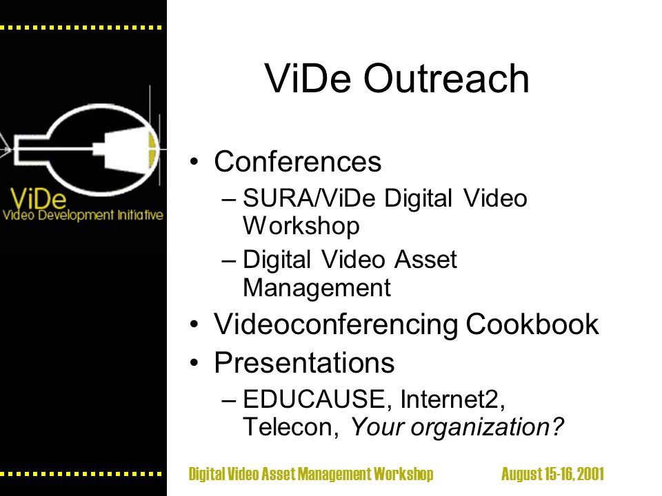Digital Video Asset Management Workshop August 15-16, 2001 ViDe Outreach Conferences –SURA/ViDe Digital Video Workshop –Digital Video Asset Management Videoconferencing Cookbook Presentations –EDUCAUSE, Internet2, Telecon, Your organization