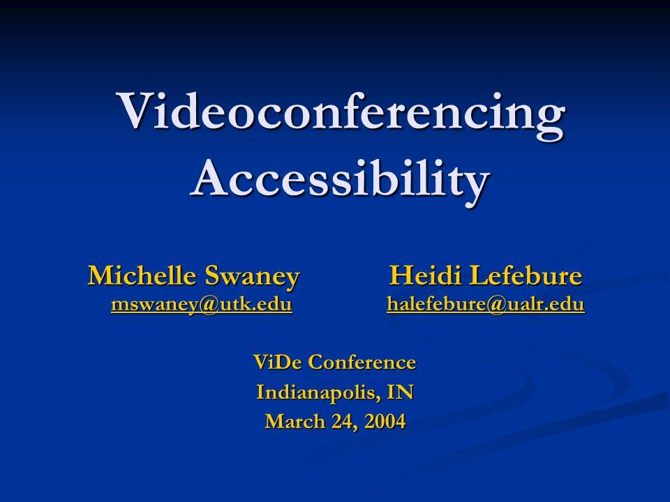 Videoconferencing Accessibility Michelle Swaney Heidi Lefebure mswaney@utk.edu halefebure@ualr.edu mswaney@utk.eduhalefebure@ualr.edu mswaney@utk.eduh