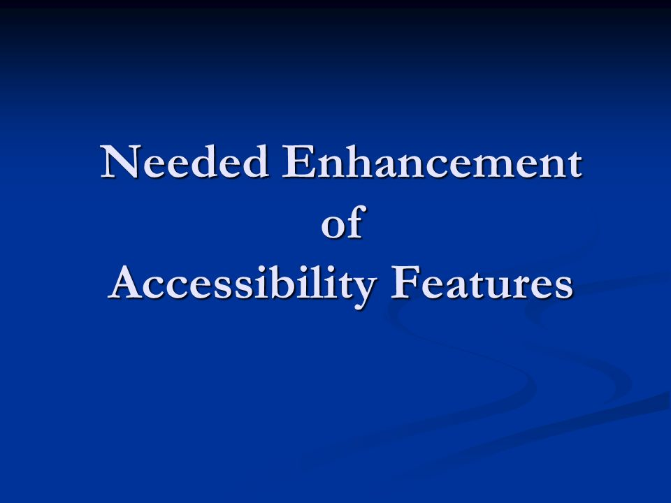 Needed Enhancement of Accessibility Features