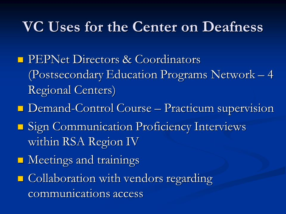 VC Uses for the Center on Deafness PEPNet Directors & Coordinators (Postsecondary Education Programs Network – 4 Regional Centers) PEPNet Directors & Coordinators (Postsecondary Education Programs Network – 4 Regional Centers) Demand-Control Course – Practicum supervision Demand-Control Course – Practicum supervision Sign Communication Proficiency Interviews within RSA Region IV Sign Communication Proficiency Interviews within RSA Region IV Meetings and trainings Meetings and trainings Collaboration with vendors regarding communications access Collaboration with vendors regarding communications access