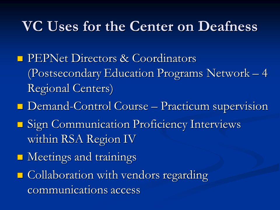 VC Uses for the Center on Deafness PEPNet Directors & Coordinators (Postsecondary Education Programs Network – 4 Regional Centers) PEPNet Directors &