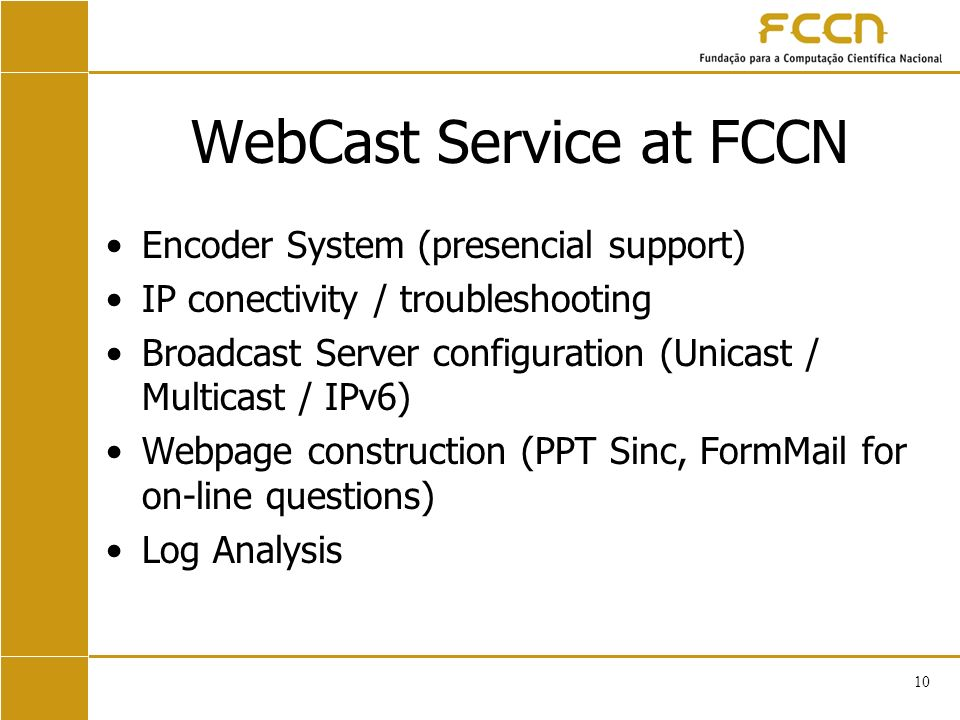 10 WebCast Service at FCCN Encoder System (presencial support) IP conectivity / troubleshooting Broadcast Server configuration (Unicast / Multicast / IPv6) Webpage construction (PPT Sinc, FormMail for on-line questions) Log Analysis