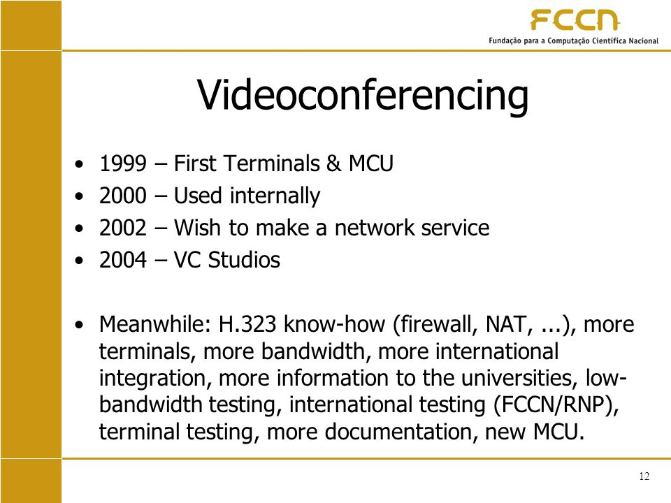 12 Videoconferencing 1999 – First Terminals & MCU 2000 – Used internally 2002 – Wish to make a network service 2004 – VC Studios Meanwhile: H.323 know-how (firewall, NAT,...), more terminals, more bandwidth, more international integration, more information to the universities, low- bandwidth testing, international testing (FCCN/RNP), terminal testing, more documentation, new MCU.