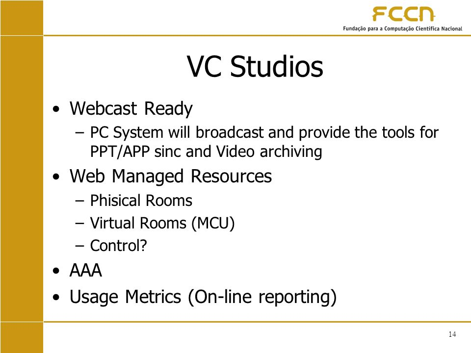 14 VC Studios Webcast Ready –PC System will broadcast and provide the tools for PPT/APP sinc and Video archiving Web Managed Resources –Phisical Rooms –Virtual Rooms (MCU) –Control.