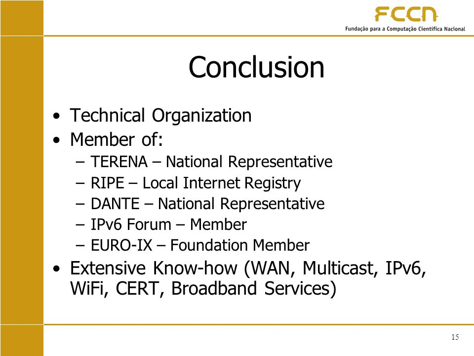 15 Conclusion Technical Organization Member of: –TERENA – National Representative –RIPE – Local Internet Registry –DANTE – National Representative –IPv6 Forum – Member –EURO-IX – Foundation Member Extensive Know-how (WAN, Multicast, IPv6, WiFi, CERT, Broadband Services)