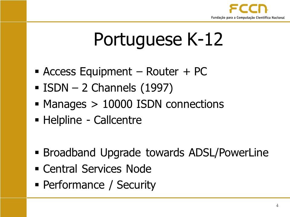 4 Portuguese K-12 Access Equipment – Router + PC ISDN – 2 Channels (1997) Manages > ISDN connections Helpline - Callcentre Broadband Upgrade towards ADSL/PowerLine Central Services Node Performance / Security