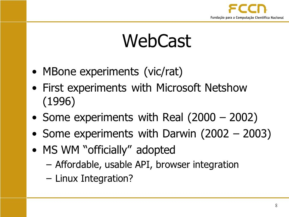 8 WebCast MBone experiments (vic/rat) First experiments with Microsoft Netshow (1996) Some experiments with Real (2000 – 2002) Some experiments with Darwin (2002 – 2003) MS WM officially adopted –Affordable, usable API, browser integration –Linux Integration