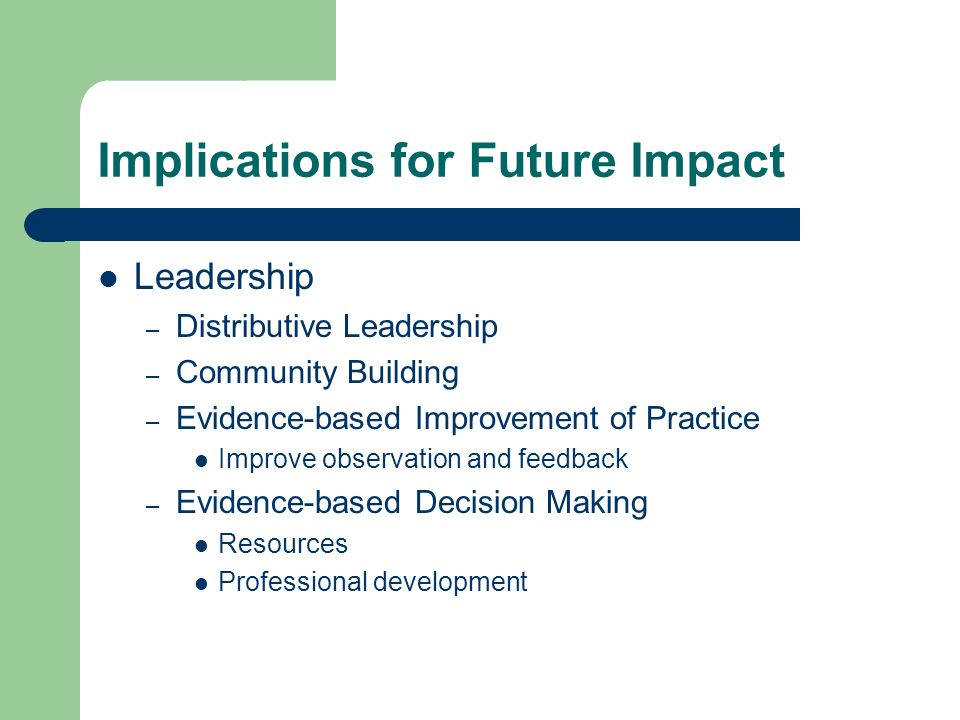 Implications for Future Impact Leadership – Distributive Leadership – Community Building – Evidence-based Improvement of Practice Improve observation