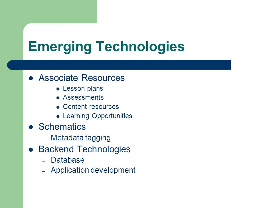 Emerging Technologies Associate Resources Lesson plans Assessments Content resources Learning Opportunities Schematics – Metadata tagging Backend Tech