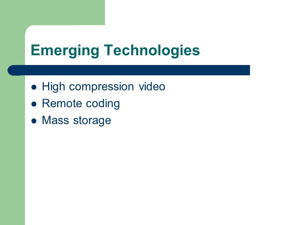 Emerging Technologies High compression video Remote coding Mass storage