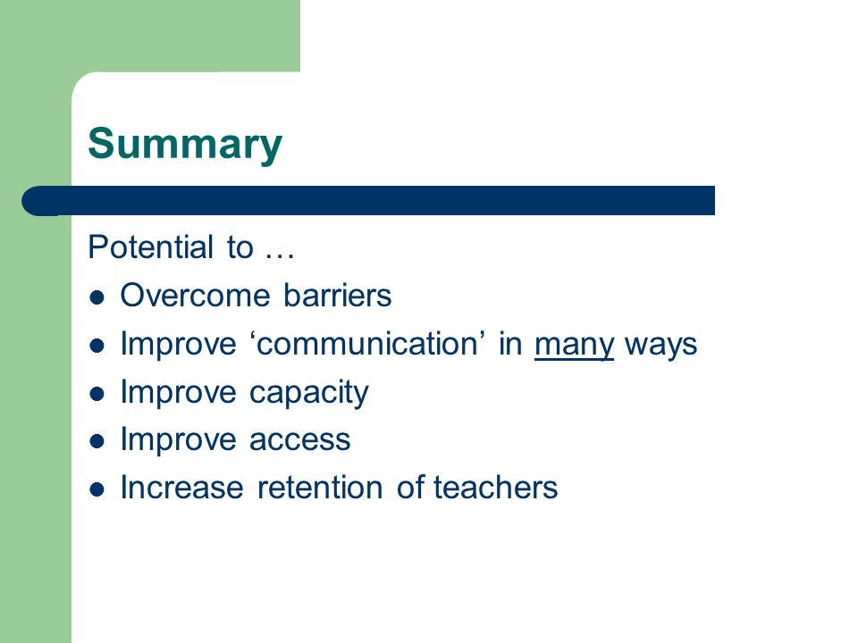 Summary Potential to … Overcome barriers Improve communication in many ways Improve capacity Improve access Increase retention of teachers