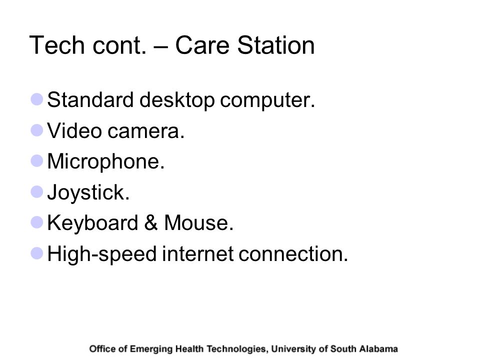 Tech cont. – Care Station Standard desktop computer. Video camera. Microphone. Joystick. Keyboard & Mouse. High-speed internet connection.